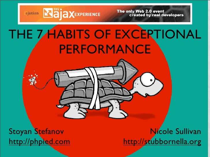 THE 7 HABITS OF EXCEPTIONAL        PERFORMANCE     Stoyan Stefanov              Nicole Sullivan http://phpied.com   http:/...
