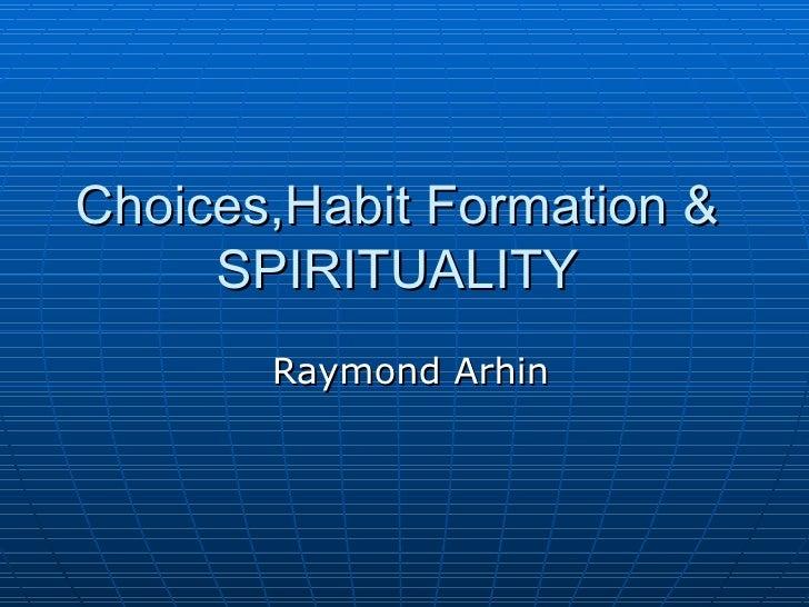 Choices,Habit Formation &  SPIRITUALITY  Raymond Arhin
