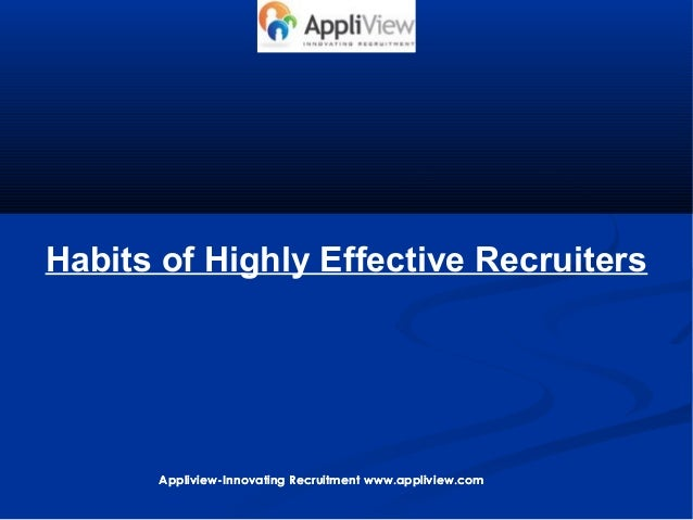 Habits of Highly Effective Recruiters Appliview-Innovating Recruitment www.appliview.comAppliview-Innovating Recruitment w...