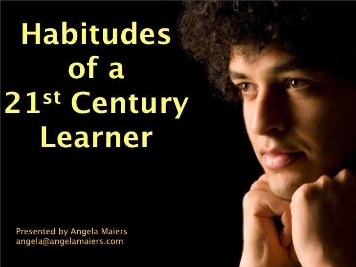 Habitudes      of a 21st Century    Learner  Presented by Angela Maiers angela@angelamaiers.com