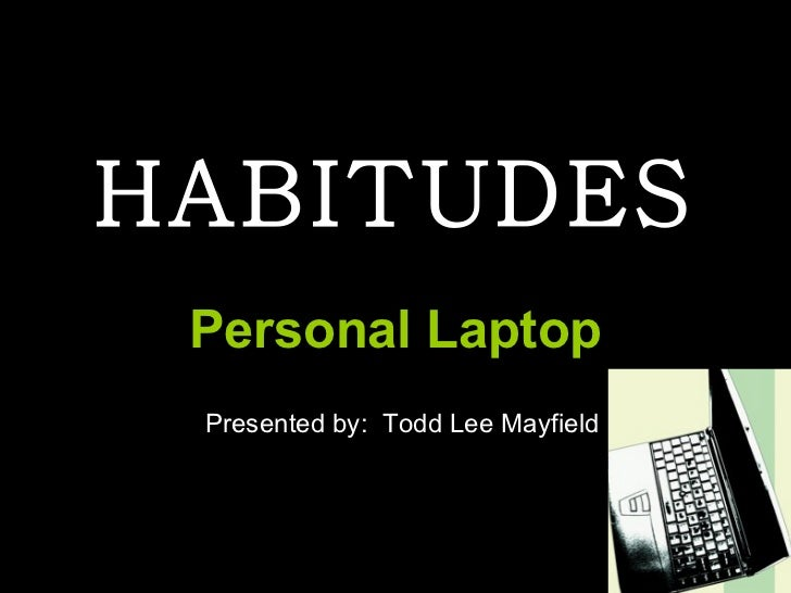 HABITUDES Personal Laptop Presented by: Todd Lee Mayfield