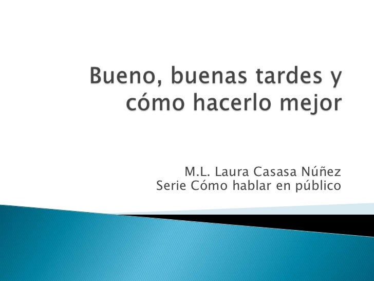 Bueno, buenas tardes y cómo hacerlo mejor<br />M.L. Laura Casasa NúñezSerie Cómo hablar en público<br />