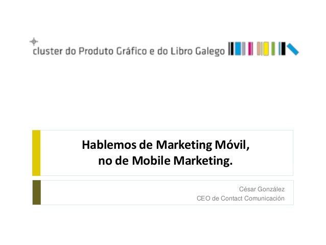 Hablemos de Marketing Móvil,  no de Mobile Marketing.                               César González                   CEO d...