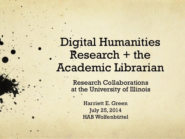 Digital Humanities Research + the Academic Librarian Research Collaborations at the University of Illinois Harriett E. Gre...