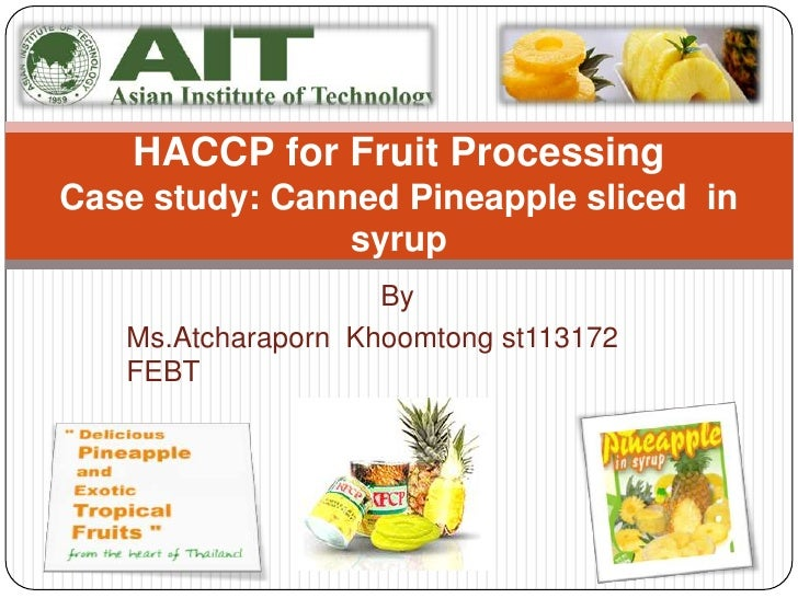 HACCP for Fruit ProcessingCase study: Canned Pineapple sliced in                syrup                    By   Ms.Atcharapo...