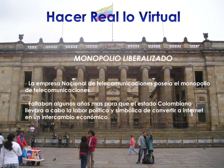 Hacer Real lo Virtual<br />MONOPOLIO LIBERALIZADO<br /><ul><li> La empresa Nacional de telecomunicaciones poseía el monopo...