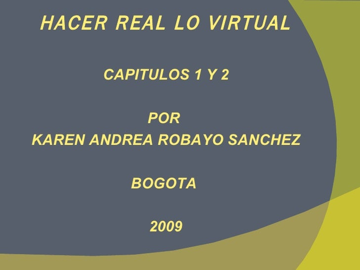 HACER REAL LO VIRTUAL <ul><li>CAPITULOS 1 Y 2 </li></ul><ul><li>POR  </li></ul><ul><li>KAREN ANDREA ROBAYO SANCHEZ </li></...