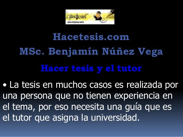 Hacetesis.com MSc. Benjamín Núñez Vega Hacer tesis y el tutor  • La tesis en muchos casos es realizada por una persona que...