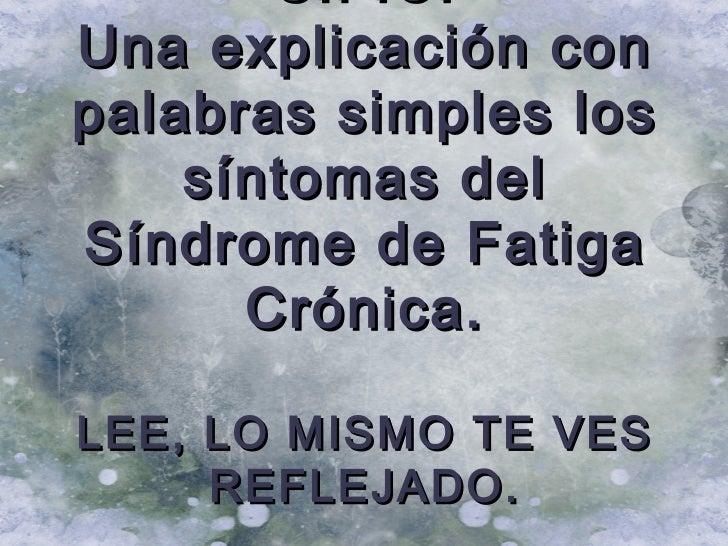 S.F.C.Una explicación conpalabras simples los    síntomas delSíndrome de Fatiga      Crónica.LEE, LO MISMO TE VES     REFL...