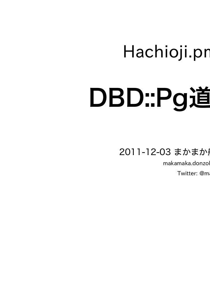 Hachioji.pm #11DBD::Pg道 2011-12-03 まかまか般若波羅蜜       makamaka.donzoko@gmail.com           Twitter: @maka2_donzoko