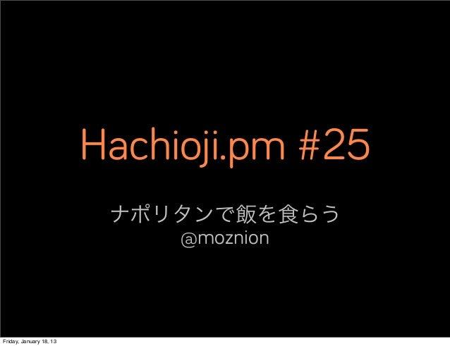 Hachioji.pm #25                          ナポリタンで飯を食らう                             @moznionFriday, January 18, 13