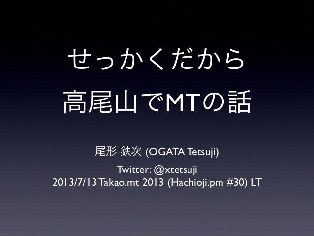 せっかくだから 高尾山でMTの話 尾形 鉄次 (OGATA Tetsuji) Twitter: @xtetsuji 2013/7/13 Takao.mt 2013 (Hachioji.pm #30) LT