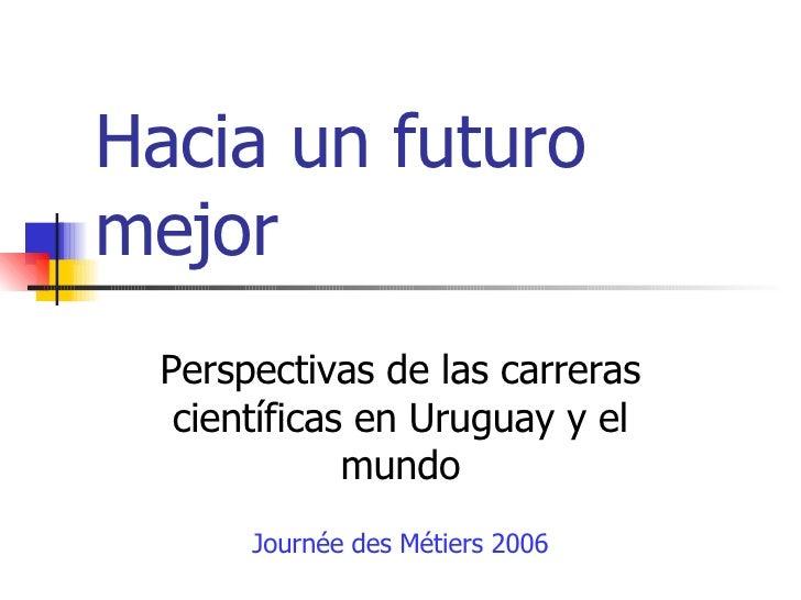 Hacia un futuro mejor Perspectivas de las carreras científicas en Uruguay y el mundo Journée des Métiers 2006