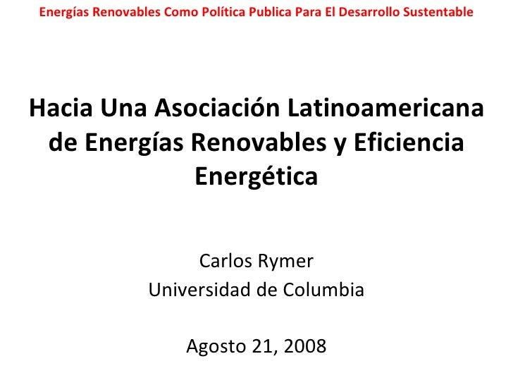 Hacia Una Asociación Latinoamericana de Energías Renovables y Eficiencia Energética Carlos Rymer Universidad de Columbia A...