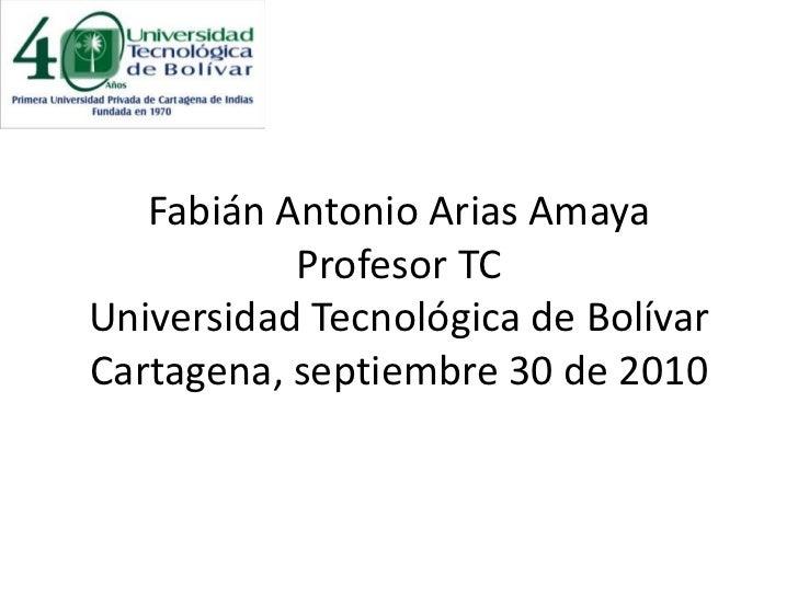 Fabián Antonio Arias AmayaProfesor TCUniversidad Tecnológica de BolívarCartagena, septiembre 30 de 2010<br />