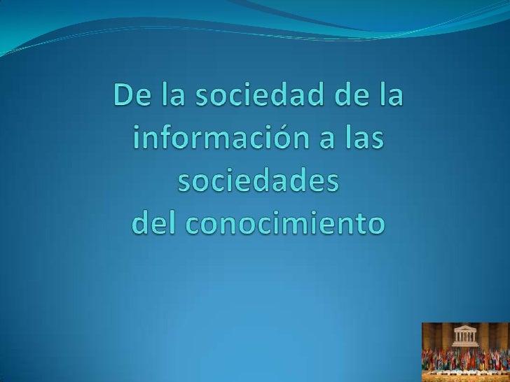 Sociedades del conocimiento Tecnologías de información han creado la aparición de  sociedades del conocimiento. El desaf...