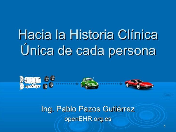 Hacia la Historia ClínicaÚnica de cada persona    Ing. Pablo Pazos Gutiérrez          openEHR.org.es                      ...