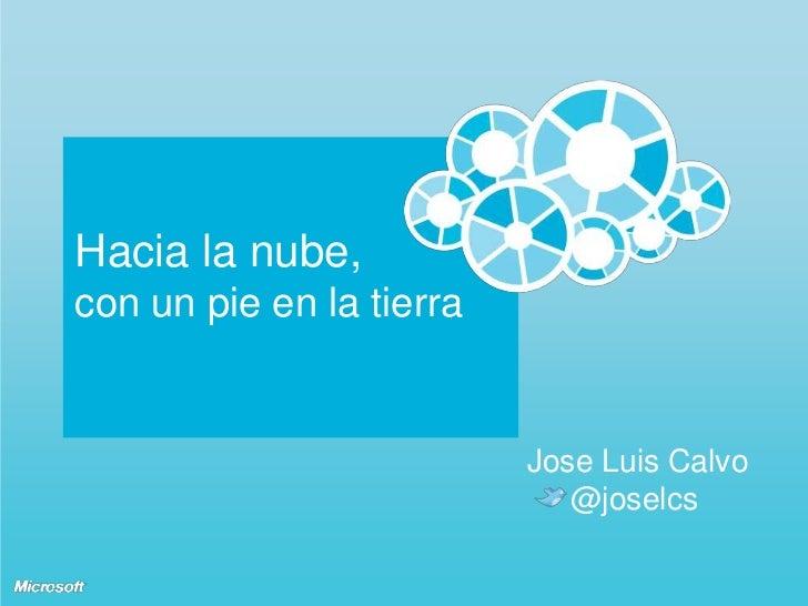 Hacia la nube,con un pie en la tierra<br />Jose Luis Calvo<br />    @joselcs<br />