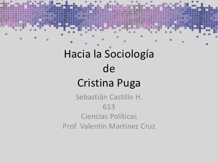 Hacia la SociologíadeCristina Puga<br />Sebastián Castillo H.<br />613<br />Ciencias Políticas<br />Prof. Valentín Martíne...