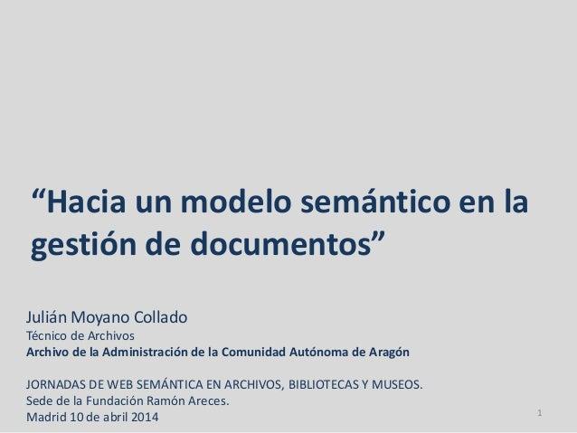"""""""Hacia un modelo semántico en la gestión de documentos"""" Julián Moyano Collado Técnico de Archivos Archivo de la Administra..."""