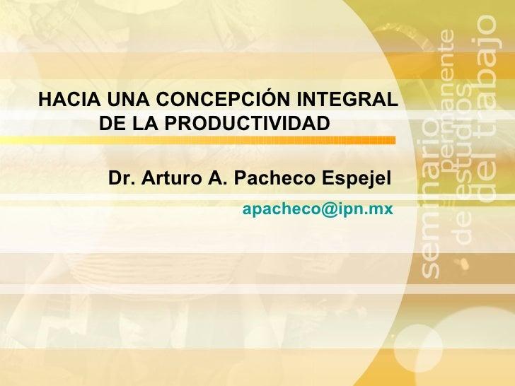 Dr. Arturo A. Pacheco Espejel [email_address] HACIA UNA CONCEPCIÓN INTEGRAL DE LA PRODUCTIVIDAD