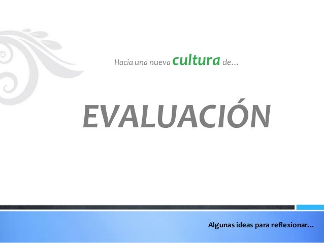 Hacia una nueva  cultura de…  EVALUACIÓN Algunas ideas para reflexionar…