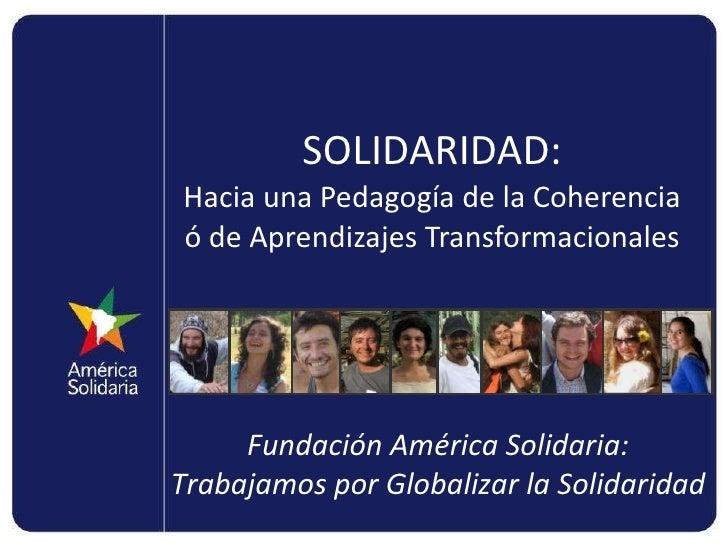 SOLIDARIDAD: Hacia una Pedagogía de la Coherencia ó de Aprendizajes Transformacionales Fundación América Solidaria: Trabaj...