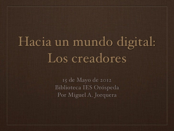 Hacia un mundo digital:    Los creadores         15 de Mayo de 2012      Biblioteca IES Oróspeda       Por Miguel A. Jorqu...