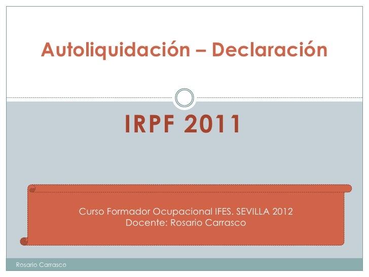 Autoliquidación – Declaración                            IRPF 2011                   Curso Formador Ocupacional IFES. SEVI...