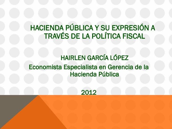 HACIENDA PÚBLICA Y SU EXPRESIÓN A   TRAVÉS DE LA POLÍTICA FISCAL          HAIRLEN GARCÍA LÓPEZEconomista Especialista en G...