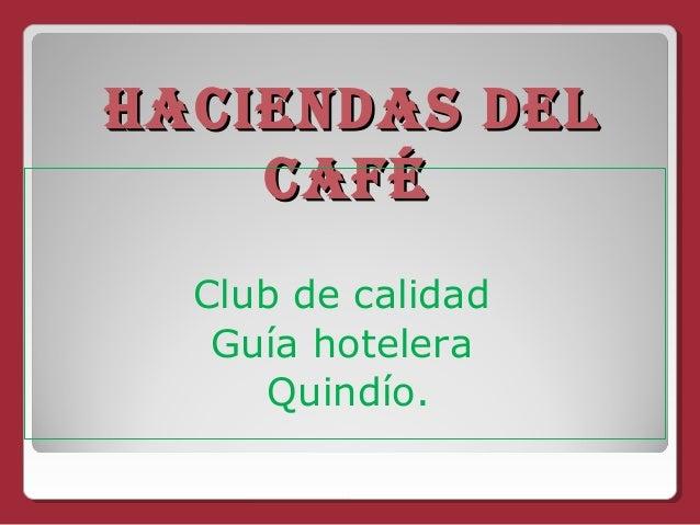HACIENDAS DELHACIENDAS DEL CAFÉCAFÉ Club de calidad Guía hotelera Quindío.