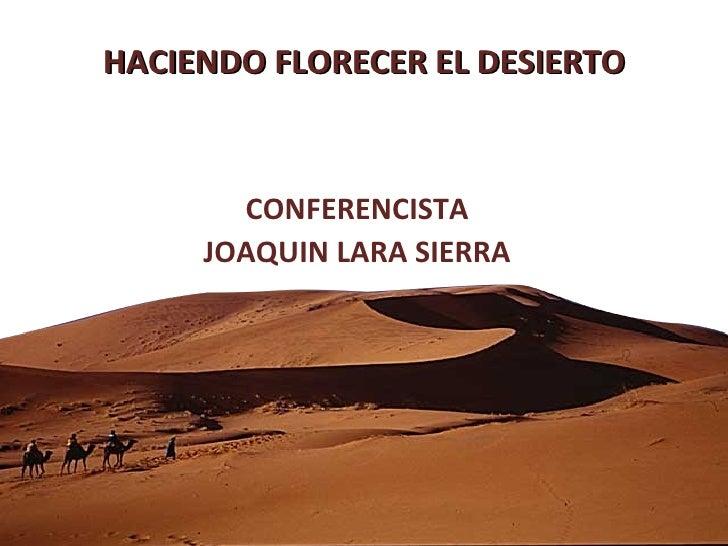 HACIENDO FLORECER EL DESIERTO CONFERENCISTA JOAQUIN LARA SIERRA
