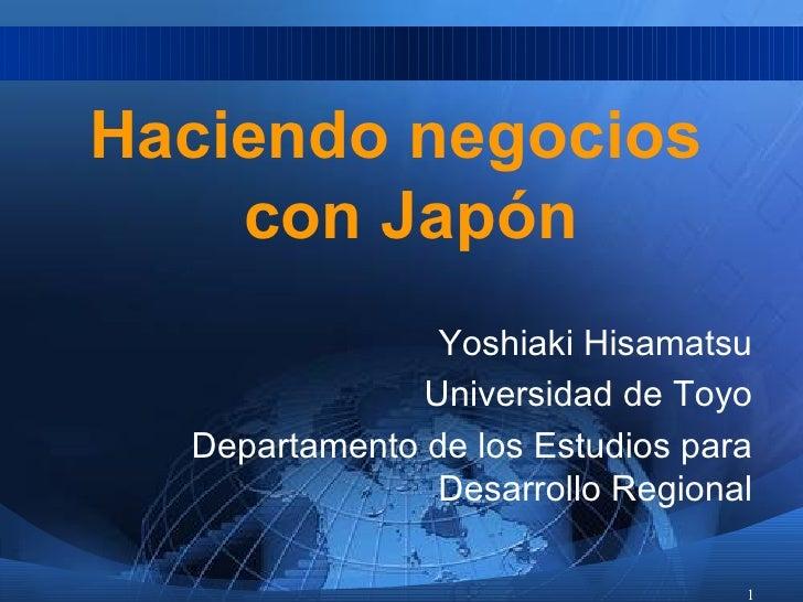 <ul><li>Haciendo negocios con Jap ón </li></ul><ul><li>Yoshiaki Hisamatsu </li></ul><ul><li>Universidad de Toyo </li></ul>...