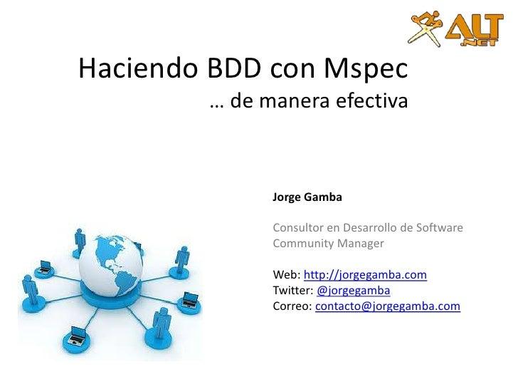 Haciendo BDDcon Mspec… de manera efectiva<br />Jorge Gamba<br />Consultor en Desarrollo de Software<br />Community Manager...