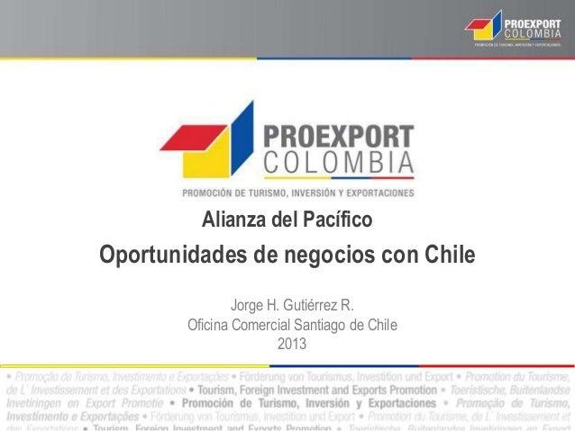 Alianza del Pacífico Oportunidades de negocios con Chile Jorge H. Gutiérrez R. Oficina Comercial Santiago de Chile 2013