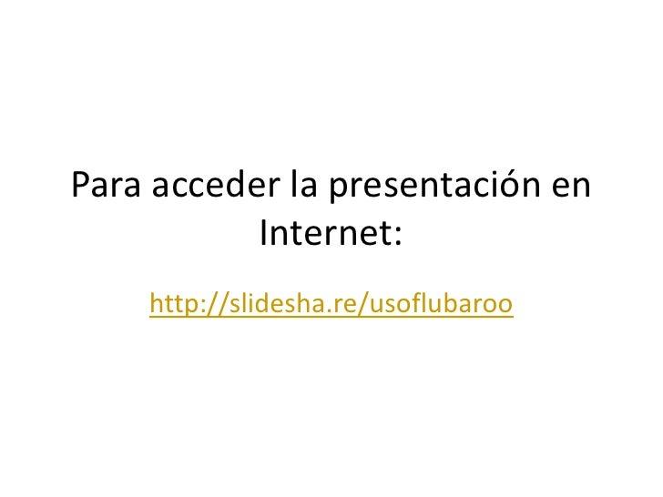Para acceder la presentación en Internet:<br />http://slidesha.re/usoflubaroo<br />