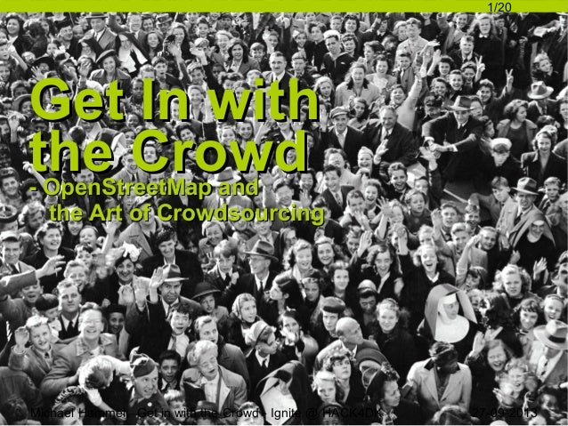 1/20  Get In with the Crowd  - OpenStreetMap and the Art of Crowdsourcing  Michael Hammel: Get in with the Crowd - Ignite ...