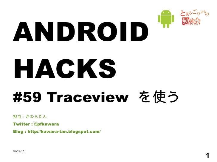 ANDROID HACKS #59 Traceview  を使う 担当:かわらたん Twitter : @pfkawara Blog : http://kawara-tan.blogspot.com/ 09/19/11