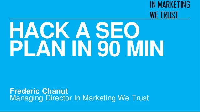 HACK A SEO PLAN IN 90 MIN Frederic Chanut Managing Director In Marketing We Trust