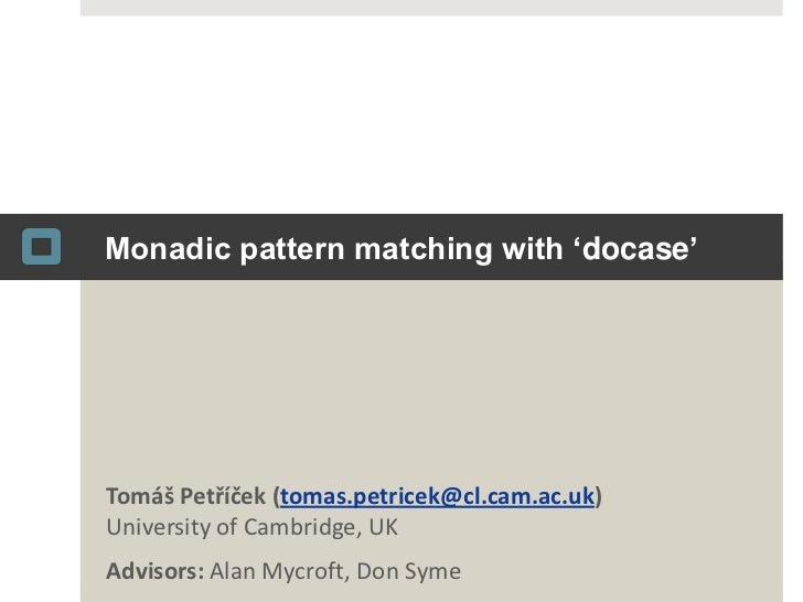 Monadic pattern matching with 'docase'<br />Tomáš Petříček(tomas.petricek@cl.cam.ac.uk)University of Cambridge, UK<br />Ad...