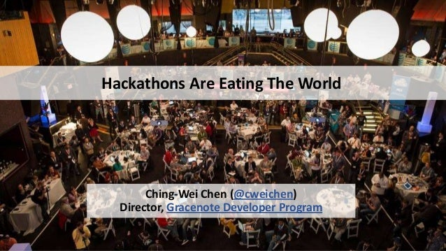 Hackathons Are Eating The World  Ching-Wei Chen (@cweichen) Director, Gracenote Developer Program 1