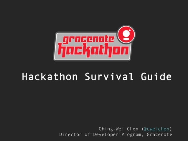 Hackathon Survival Guide  Ching-Wei Chen (@cweichen) Director of Developer Program, Gracenote