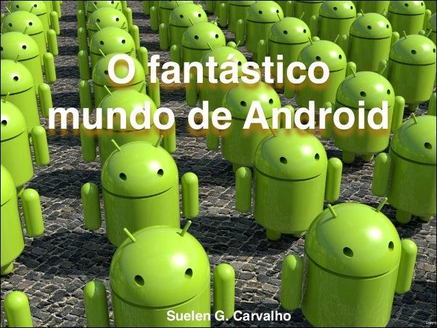 O fantástico mundo de Android  Suelen G. Carvalho