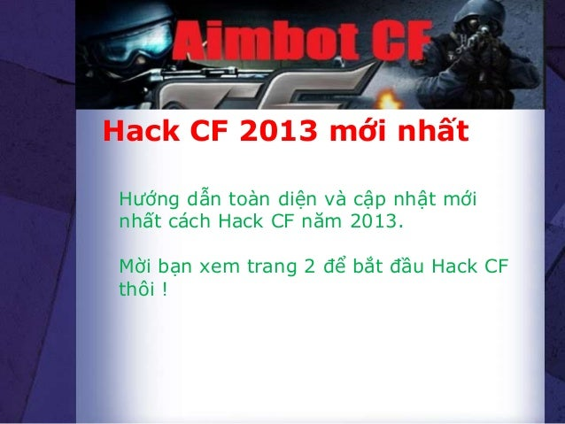 Hack CF 2013 mới nhấtHướng dẫn toàn diện và cập nhật mớinhất cách Hack CF năm 2013.Mời bạn xem trang 2 để bắt đầu Hack CFt...