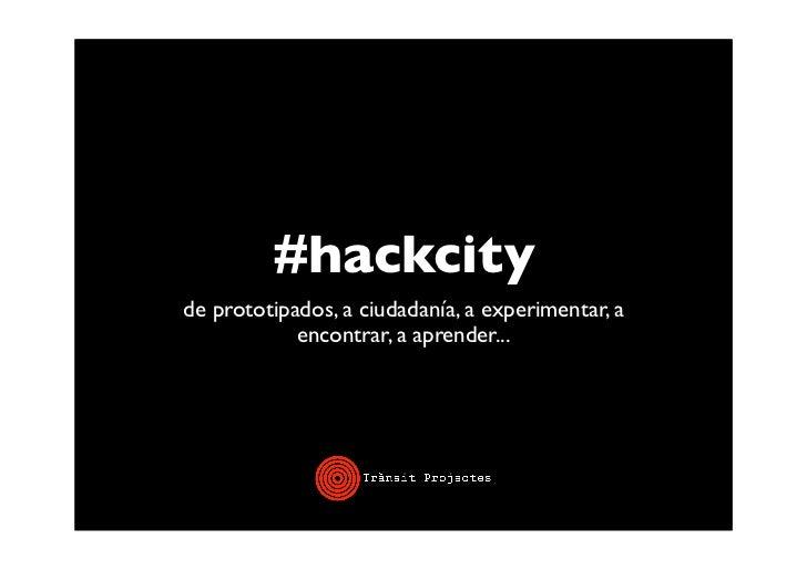 #hackcityde prototipados, a ciudadanía, a experimentar, a            encontrar, a aprender...