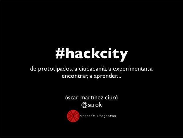 #hackcity de prototipados, a ciudadanía, a experimentar, a encontrar, a aprender... òscar martínez ciuró @sarok