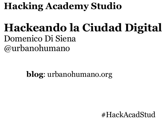 Hacking Academy StudioHackeando la Ciudad DigitalDomenico Di Siena@urbanohumano     blog: urbanohumano.org                ...