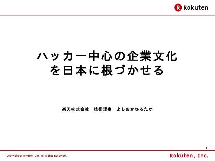 ハッカー中心の企業文化 を日本に根づかせる  楽天株式会社 技術理事 よしおかひろたか                         1