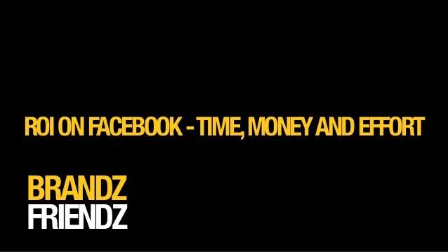 BRANDZ FRIENDZ ROIONFACEBOOK-TIME,MONEYANDEFFORT