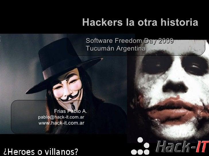 Hackers la otra historia Software Freedom Day 2009 Tucumán Argentina Frias Pablo A. [email_address] w ww.hack-it.com.ar